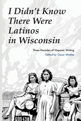 I Didnt Know There Were Latinos in Wisconsin: Three Decades of Hispanic Writing Oscar Mireles