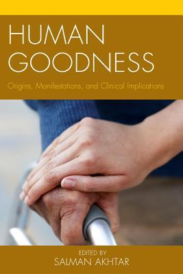 Human Goodness: Origins, Manifestations, and Clinical Implications Salman Akhtar