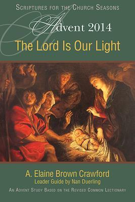 The Lord Is Our Light: An Advent Study Based on the Revised Common Lectionary A. Elaine Brown Crawford