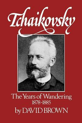 Tchaikovsky: The Years of Wandering, 1878-1885 David      Brown
