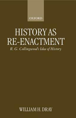 History as Re-Enactment: R. G. Collingwoods Idea of History  by  William H. Dray