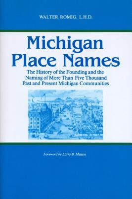 Michigan Place Names: The History Of The Founding And The Naming Of More Than Five Thousand Past And Present Michigan Communities Walter Romig