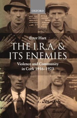 The I.R.A. and Its Enemies Violence and Community in Cork, 1916-1923 Peter  Hart