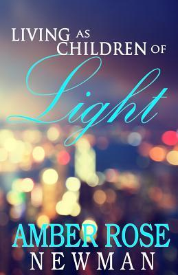 Living as Children of Light  by  Amber Rose Newman