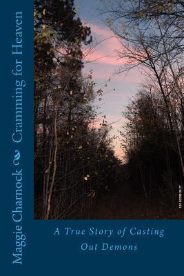 Cramming for Heaven: A True Story of Casting Out Demons  by  Maggie Charnock