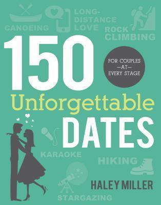 150 Unforgettable Dates: For Couples at Every Stage  by  Haley Miller