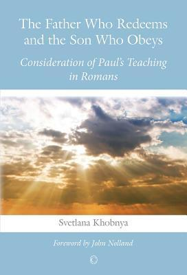 Father Who Redeems and the Son Who Obeys: Consideration of Pauls Teaching in Romans  by  Svetlana Khobnya