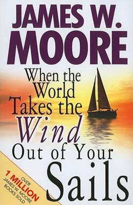 When the World Takes the Wind Out of Your Sails  by  James W. Moore