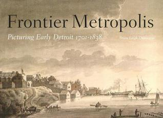 Frontier Metropolis: Picturing Early Detroit, 1701-1838 Brian Leigh Dunnigan