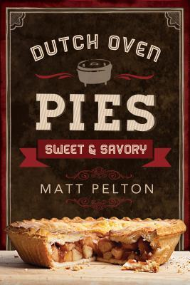 Dutch Oven Pies: Sweet and Savory  by  Matt Pelton