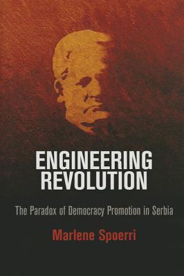 Engineering Revolution: The Paradox of Democracy Promotion in Serbia  by  Marlene Spoerri
