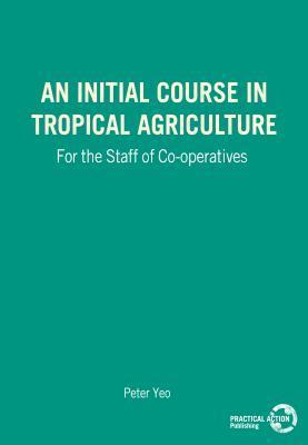 An Initial Course In Tropical Agriculture For The Staff Of Co Operatives  by  Peter F. Yeo