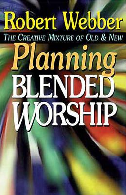Planning Blended Worship: The Creative Mixture of Old & New  by  Webber Robert
