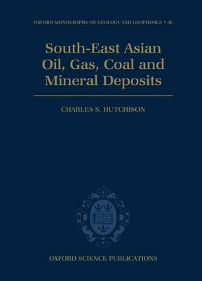 South-East Asian Oil, Gas, Coal and Mineral Deposits  by  Charles S. Hutchison