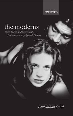 The Moderns: Time, Space, and Subjectivity in Contemporary Spanish Culture Paul Julian Smith