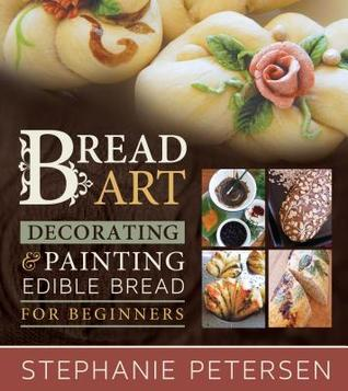 Bread Art: Braiding, Decorating & Painting Edible Bread for Beginners  by  Stephanie Petersen