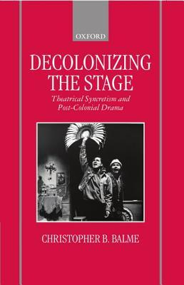 Decolonizing the Stage: Theatrical Syncretism and Post-Colonial Drama  by  Christopher B. Balme