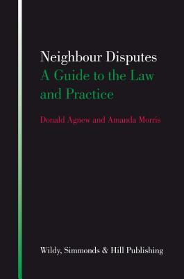 Neighbour Disputes: A Guide to the Law and Practice. Donald Agnew and Amanda Morris by Donald Agnew