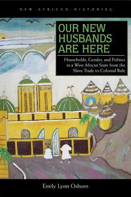 Our New Husbands Are Here: Households, Gender, and Politics in a West African State from the Slave Trade to Colonial Rule  by  Emily Lynn Osborn