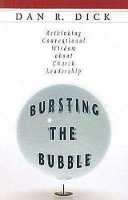 Bursting the Bubble: Rethinking Conventional Wisdom about Church Leadership Dan R. Dick