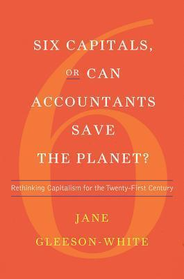 Six Capitals, or Can Accountants Save the Planet?: Rethinking Capitalism for the Twenty-First Century  by  Jane Gleeson-White
