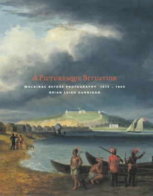 A Picturesque Situation: Mackinac Before Photography, 1615-1860 Brian Leigh Dunnigan