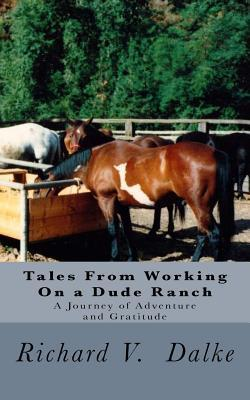 Tales from Working on a Dude Ranch: A Journey of Adventure and Gratitude Richard V Dalke MS