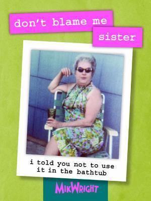 Dont Blame Me, Sister: I Told You Not to Use It in the Bathtub MikWright Ltd.