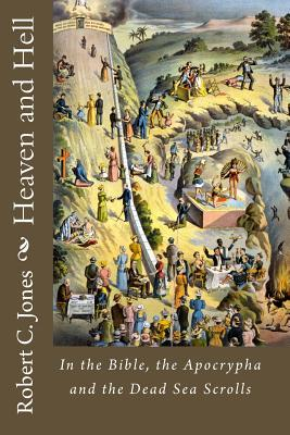 Heaven and Hell: In the Bible, the Apocrypha and the Dead Sea Scrolls Robert C. Jones