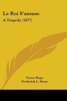 Le Roi SAmuse: A Tragedy (1877) Victor Hugo