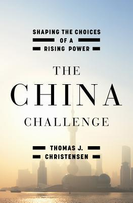 The China Challenge: Shaping the Choices of a Rising Power Thomas J. Christensen