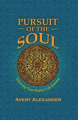 Pursuit of the Soul: Allowing Your Perfect Life Journey Avery Saenya Alexander