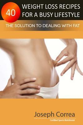 40 Weight Loss Recipes for a Busy Lifestyle: The Solution to Dealing with Fat  by  Correa (Certified Sports Nutritionist)