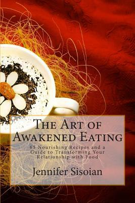The Art of Awakened Eating: 65 Nourishing Recipes and a Guide to Transforming Your Relationship with Food Jennifer Lynn Sisoian