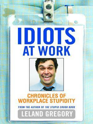Idiots at Work: Chronicles of Workplace Stupidity  by  Leland Gregory