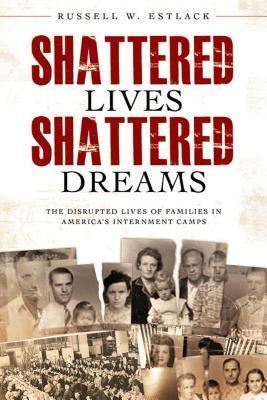Shattered Lives, Shattered Dreams : The disrupted lives of families in Americas internment camps  by  Russell W. Estlack