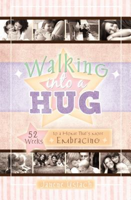 Walking Into a Hug: 52 Weeks to a Home Thats More Embracing  by  Janene Ustach