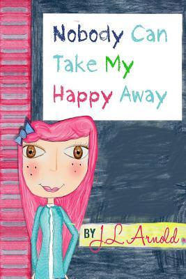 Nobody Can Take My Happy Away J L Arnold