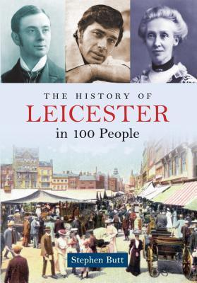 The History of Leicester in 100 People  by  Stephen Butt