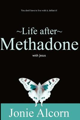 Life After Methadone with Jesus: Dont Live with It, Defeat It! Jonie Alcorn