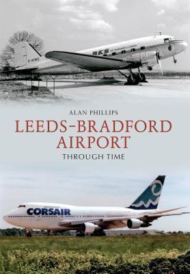 Leeds Bradford Airport Through Time. Alan Phillips Alan Phillips