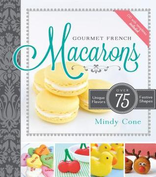 Gourmet French Macarons: Over 75 Unique Flavors and Festive Shapes [With CDROM] Mindy Cone
