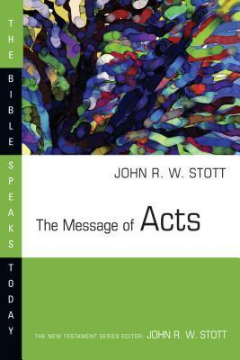 The Message of Acts: The Spirit, the Church, and the World  by  John R.W. Stott