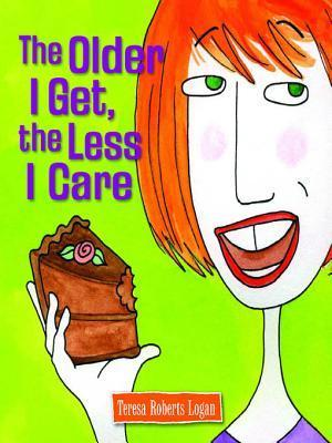 The Older I Get, the Less I Care  by  Teresa Roberts Logan