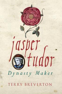 Jasper Tudor: The Man Who Made the Tudor Dynasty Terry Breverton
