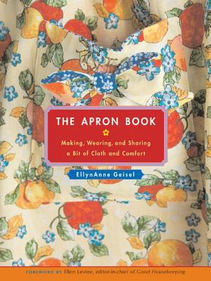 The Apron Book: Making, Wearing, and Sharing a Bit of Cloth and Comfort EllynAnne Geisel