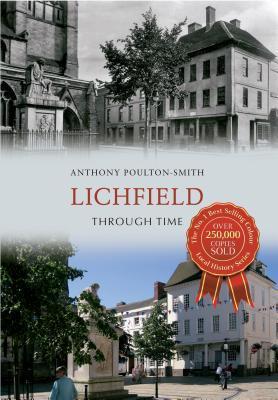 Lichfield Through Time. Anthony Poulton-Smith Anthony Poulton-Smith