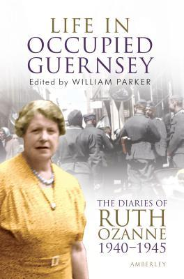 Life in Occupied Guernsey: The Diaries of Ruth Ozanne 1940-1945  by  William Parker