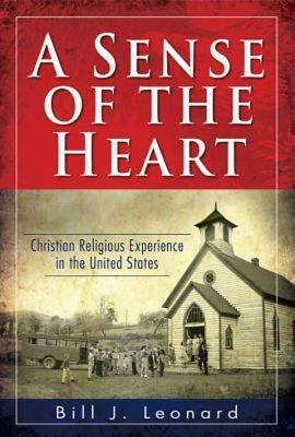 A Sense of the Heart: Christian Religious Experience in the United States Bill J. Leonard