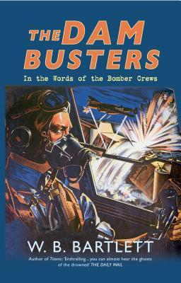 The Dam Busters: In the Words of the Bomber Crews W.B. Bartlett